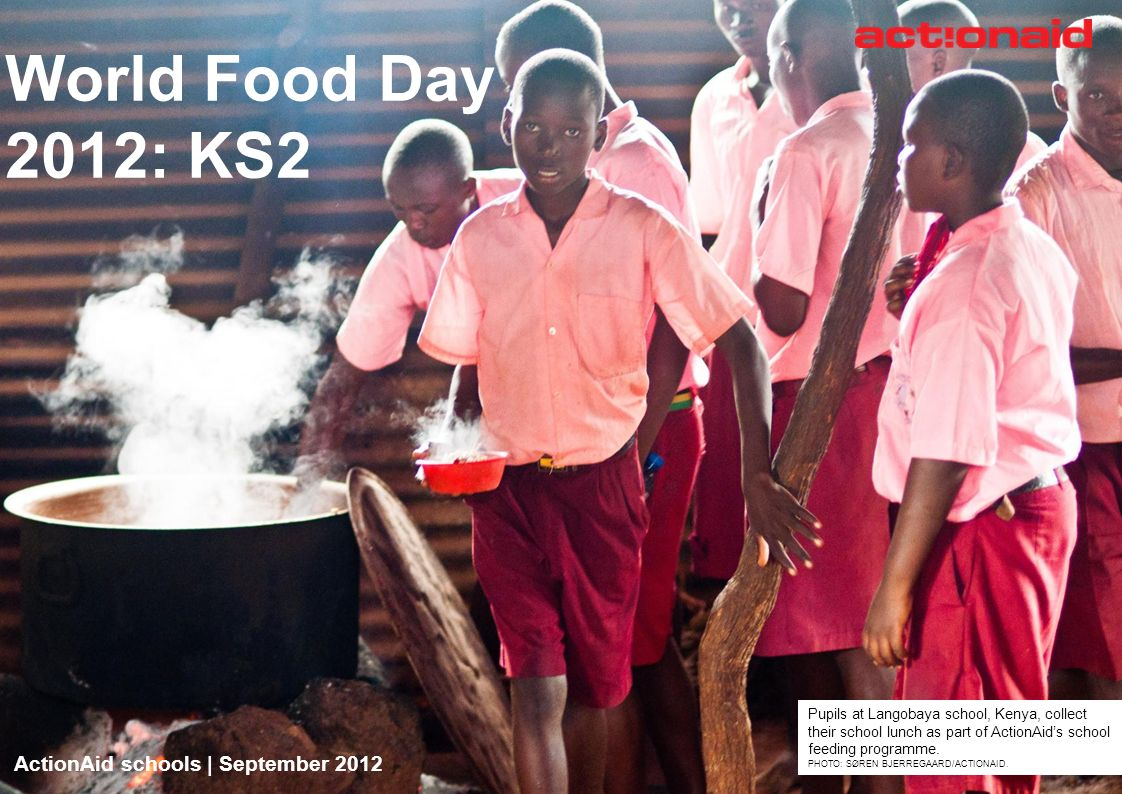 ActionAid schools | September 2012 | 1 World Food Day 2012: KS2 ActionAid schools | September 2012 Pupils at Langobaya school, Kenya, collect their sc