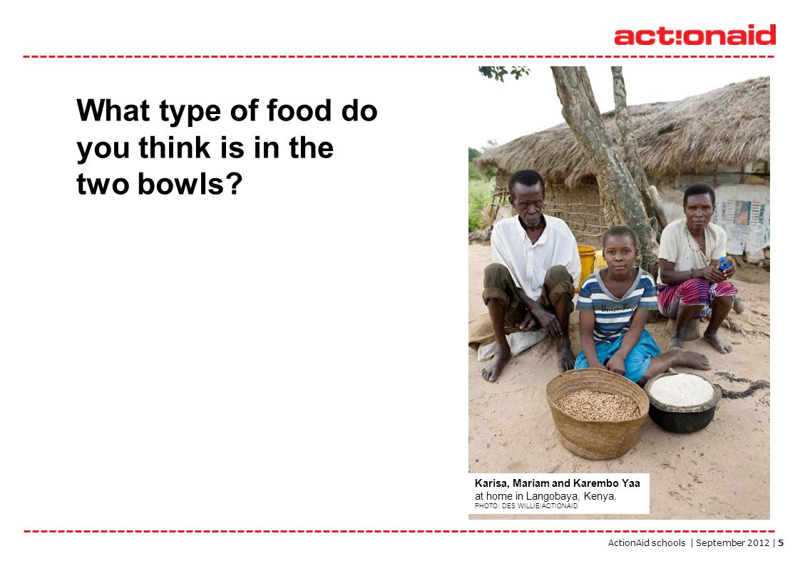 ActionAid schools | September 2012 | 5 What type of food do you think is in the two bowls? Karisa, Mariam and Karembo Yaa at home in Langobaya, Kenya.