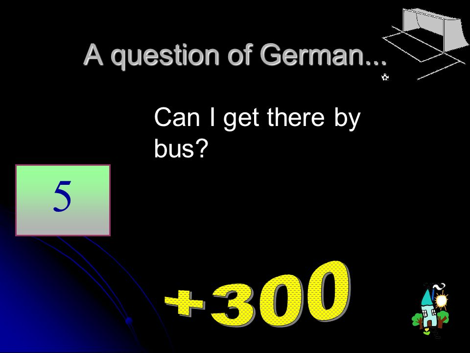 A question of German... 5 Can I get there by bus?