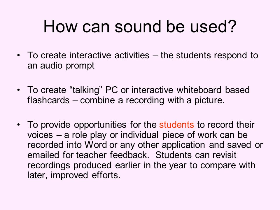 How can sound be used? To create interactive activities – the students respond to an audio prompt To create talking PC or interactive whiteboard based