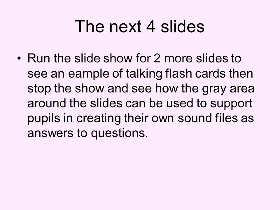 The next 4 slides Run the slide show for 2 more slides to see an eample of talking flash cards then stop the show and see how the gray area around the slides can be used to support pupils in creating their own sound files as answers to questions.