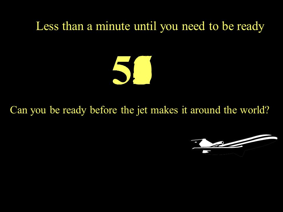 Less than a minute until you need to be ready 56505453525155 Can you be ready before the jet makes it around the world?