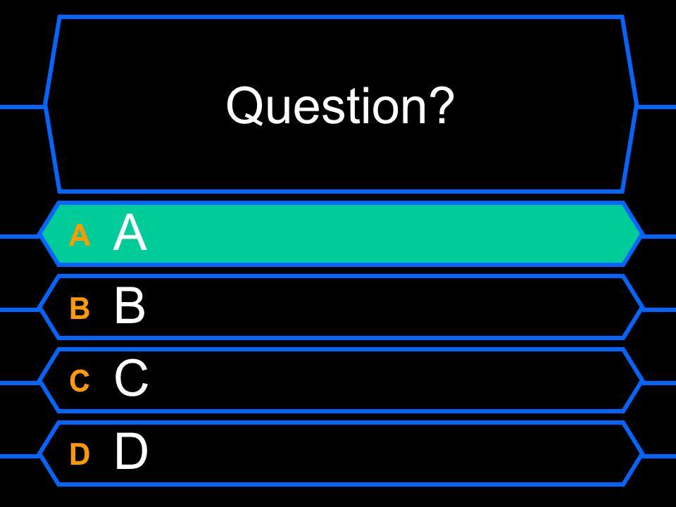 Question? A B C D