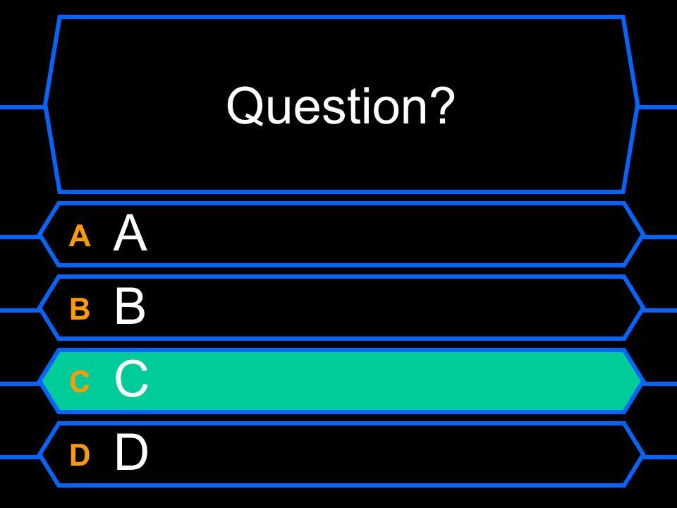 Question A B C D