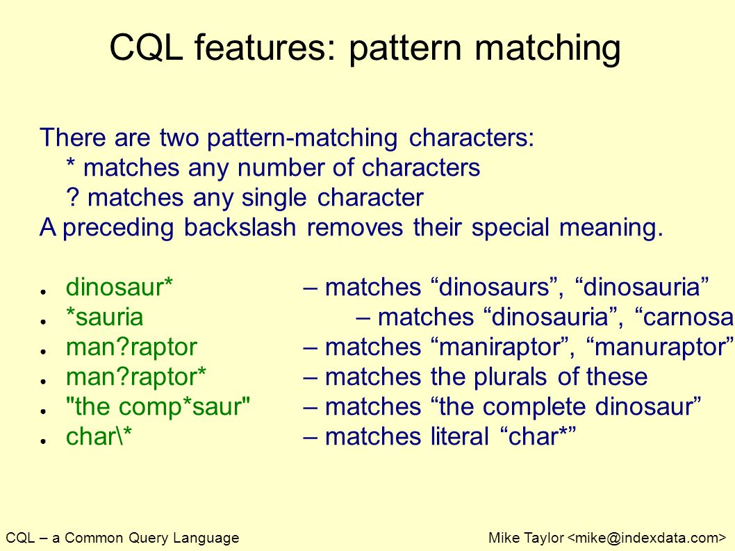 CQL – a Common Query LanguageMike Taylor CQL features: pattern matching There are two pattern-matching characters: * matches any number of characters .