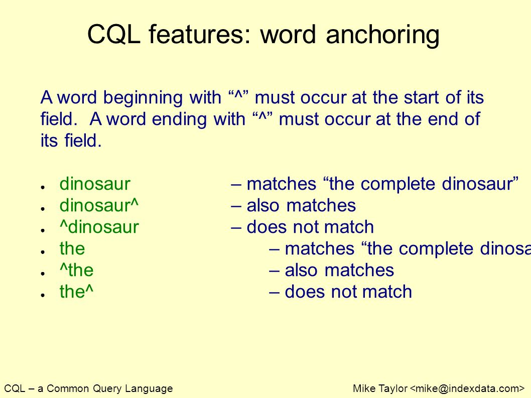 CQL – a Common Query LanguageMike Taylor CQL features: word anchoring A word beginning with ^ must occur at the start of its field.