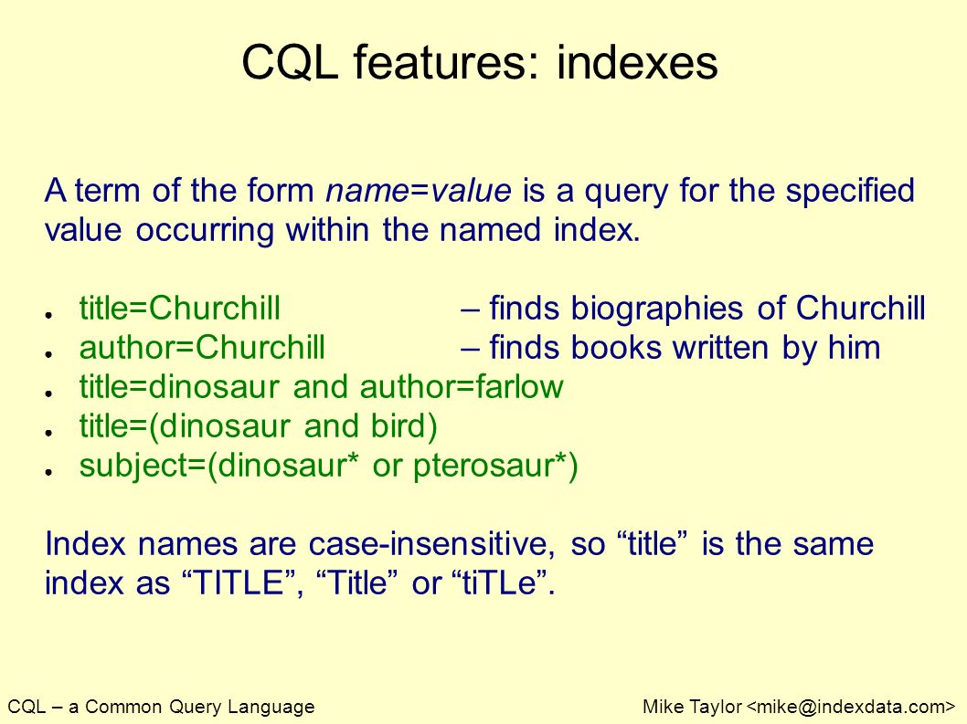 CQL – a Common Query LanguageMike Taylor CQL features: indexes A term of the form name=value is a query for the specified value occurring within the named index.