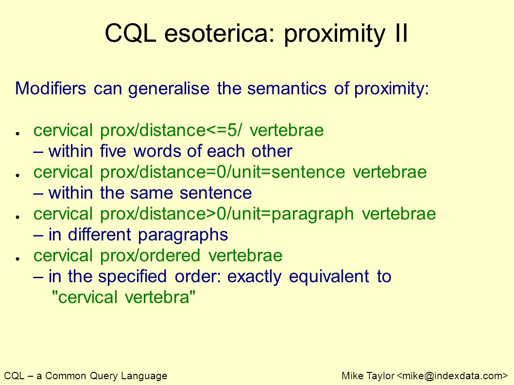 CQL – a Common Query LanguageMike Taylor CQL esoterica: proximity II Modifiers can generalise the semantics of proximity: cervical prox/distance<=5/ vertebrae – within five words of each other cervical prox/distance=0/unit=sentence vertebrae – within the same sentence cervical prox/distance>0/unit=paragraph vertebrae – in different paragraphs cervical prox/ordered vertebrae – in the specified order: exactly equivalent to cervical vertebra