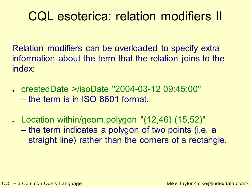 CQL – a Common Query LanguageMike Taylor CQL esoterica: relation modifiers II Relation modifiers can be overloaded to specify extra information about the term that the relation joins to the index: createdDate >/isoDate :45:00 – the term is in ISO 8601 format.