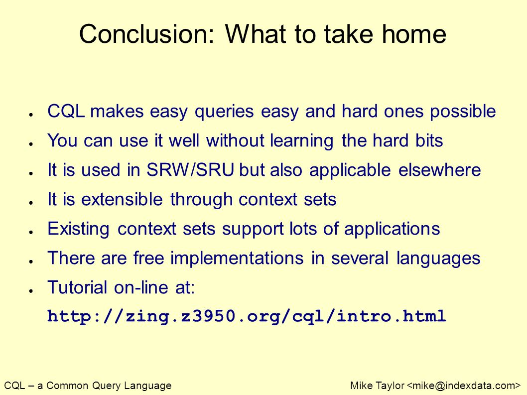 CQL – a Common Query LanguageMike Taylor Conclusion: What to take home CQL makes easy queries easy and hard ones possible You can use it well without learning the hard bits It is used in SRW/SRU but also applicable elsewhere It is extensible through context sets Existing context sets support lots of applications There are free implementations in several languages Tutorial on-line at: