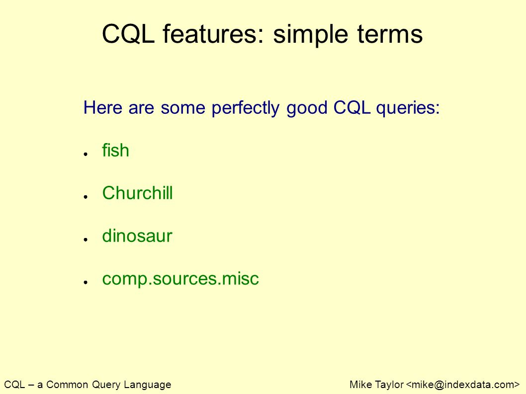 CQL – a Common Query LanguageMike Taylor CQL features: simple terms Here are some perfectly good CQL queries: fish Churchill dinosaur comp.sources.misc