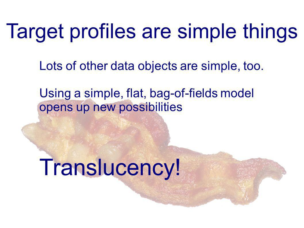 Target profiles are simple things Lots of other data objects are simple, too.