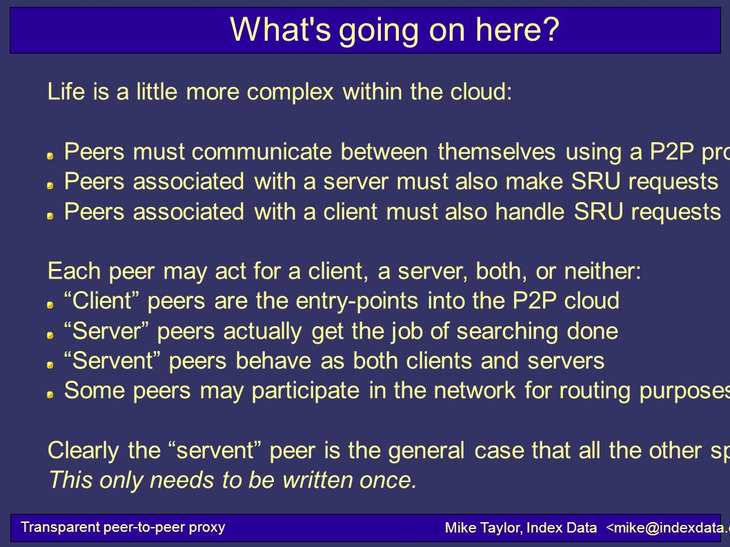 What's going on here? Transparent peer-to-peer proxy Mike Taylor, Index Data Life is a little more complex within the cloud: Peers must communicate be
