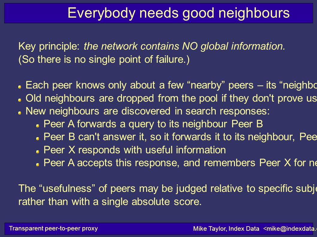 Everybody needs good neighbours Transparent peer-to-peer proxy Mike Taylor, Index Data Key principle: the network contains NO global information. (So