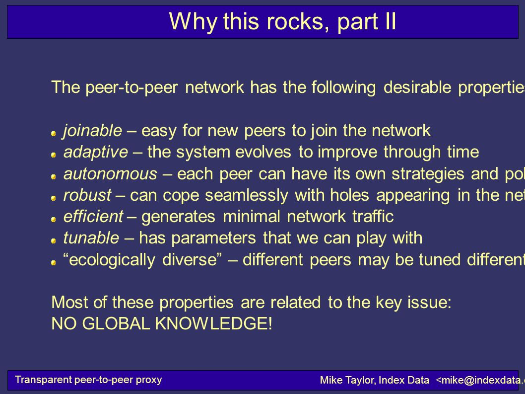 Transparent peer-to-peer proxy Mike Taylor, Index Data Why this rocks, part II The peer-to-peer network has the following desirable properties: joinab