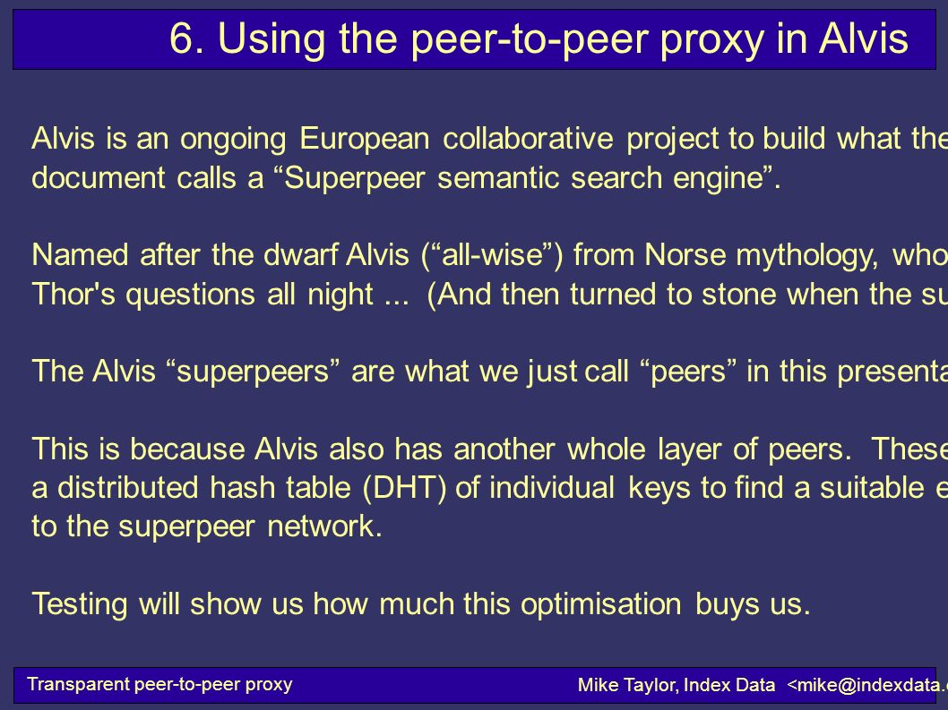Transparent peer-to-peer proxy Mike Taylor, Index Data 6. Using the peer-to-peer proxy in Alvis Alvis is an ongoing European collaborative project to