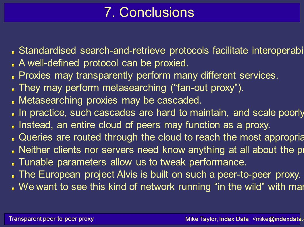 Transparent peer-to-peer proxy Mike Taylor, Index Data 7. Conclusions Standardised search-and-retrieve protocols facilitate interoperability. A well-d