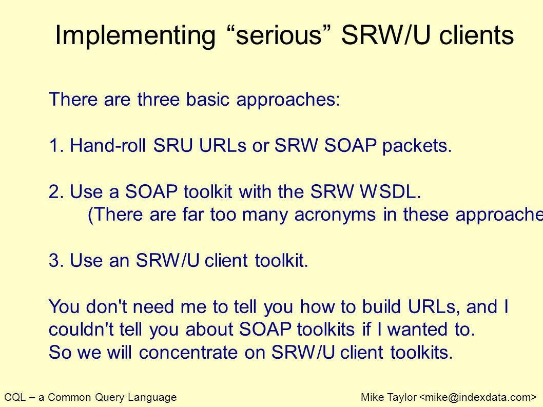 CQL – a Common Query LanguageMike Taylor Implementing serious SRW/U clients There are three basic approaches: 1. Hand-roll SRU URLs or SRW SOAP packet