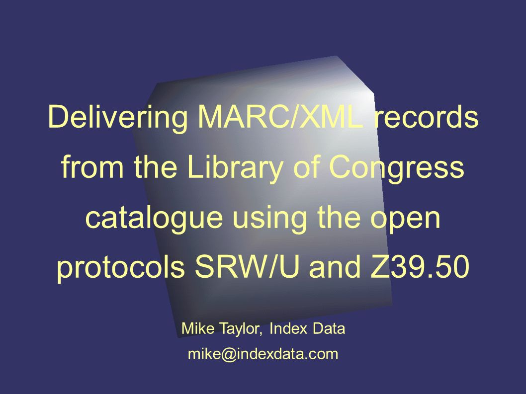 Delivering MARC/XML records from the Library of Congress catalogue using the open protocols SRW/U and Z39.50 Mike Taylor, Index Data mike@indexdata.com