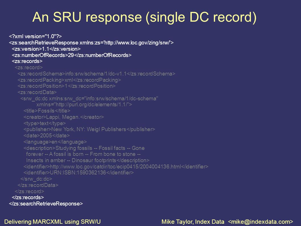 Delivering MARCXML using SRW/UMike Taylor, Index Data An SRU response (single DC record) 1.1 29 info:srw/schema/1/dc-v1.1 xml 1 <srw_dc:dc xmlns:srw_dc= info:srw/schema/1/dc-schema xmlns= http://purl.org/dc/elements/1.1/ > Fossils Lappi, Megan.