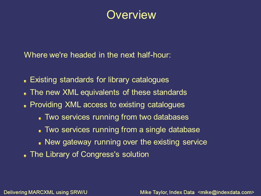 Delivering MARCXML using SRW/UMike Taylor, Index Data Overview Where we re headed in the next half-hour: Existing standards for library catalogues The new XML equivalents of these standards Providing XML access to existing catalogues Two services running from two databases Two services running from a single database New gateway running over the existing service The Library of Congress s solution