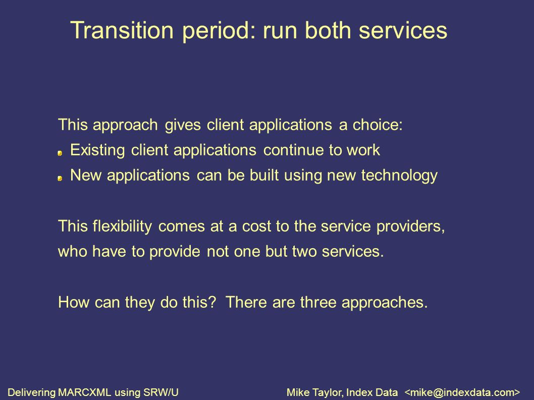 Delivering MARCXML using SRW/UMike Taylor, Index Data Transition period: run both services This approach gives client applications a choice: Existing client applications continue to work New applications can be built using new technology This flexibility comes at a cost to the service providers, who have to provide not one but two services.