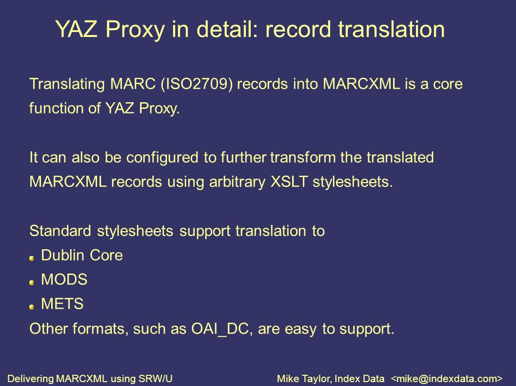 Delivering MARCXML using SRW/UMike Taylor, Index Data YAZ Proxy in detail: record translation Translating MARC (ISO2709) records into MARCXML is a core function of YAZ Proxy.