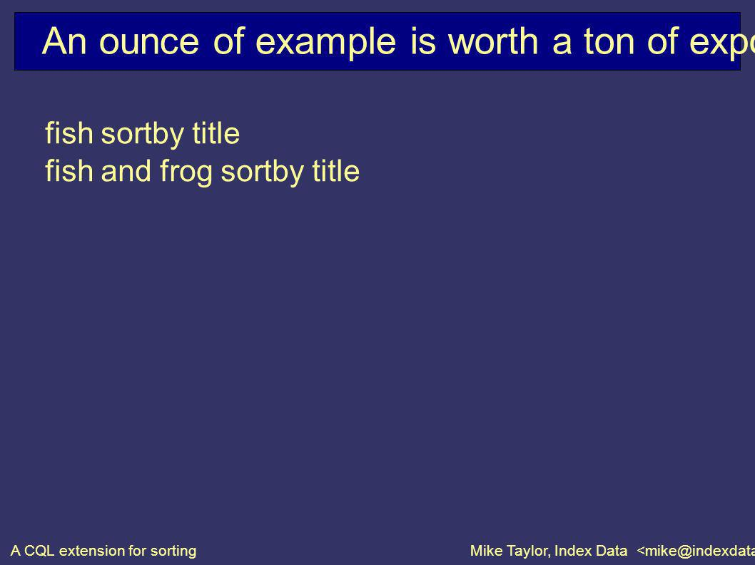 A CQL extension for sortingMike Taylor, Index Data An ounce of example is worth a ton of exposition fish sortby title fish and frog sortby title