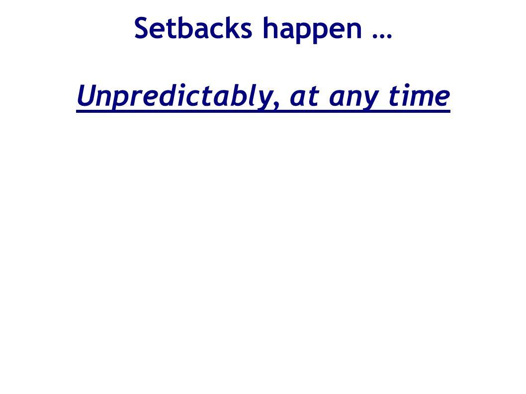 Setbacks happen … Unpredictably, at any time