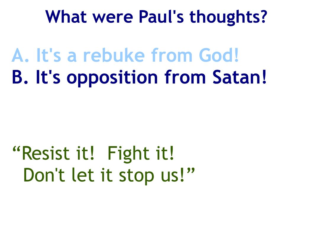 What were Paul's thoughts? A. It's a rebuke from God! B. It's opposition from Satan! Resist it! Fight it! Don't let it stop us!