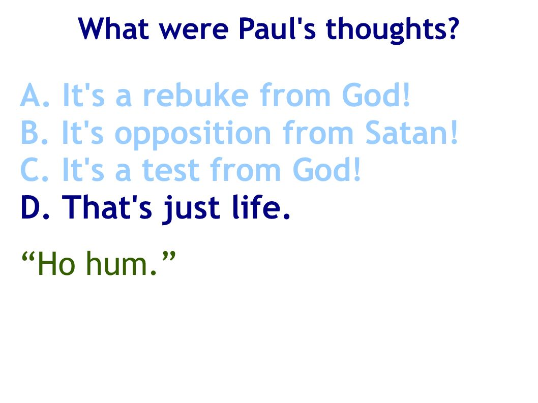 What were Paul's thoughts? A. It's a rebuke from God! B. It's opposition from Satan! C. It's a test from God! D. That's just life. Ho hum.