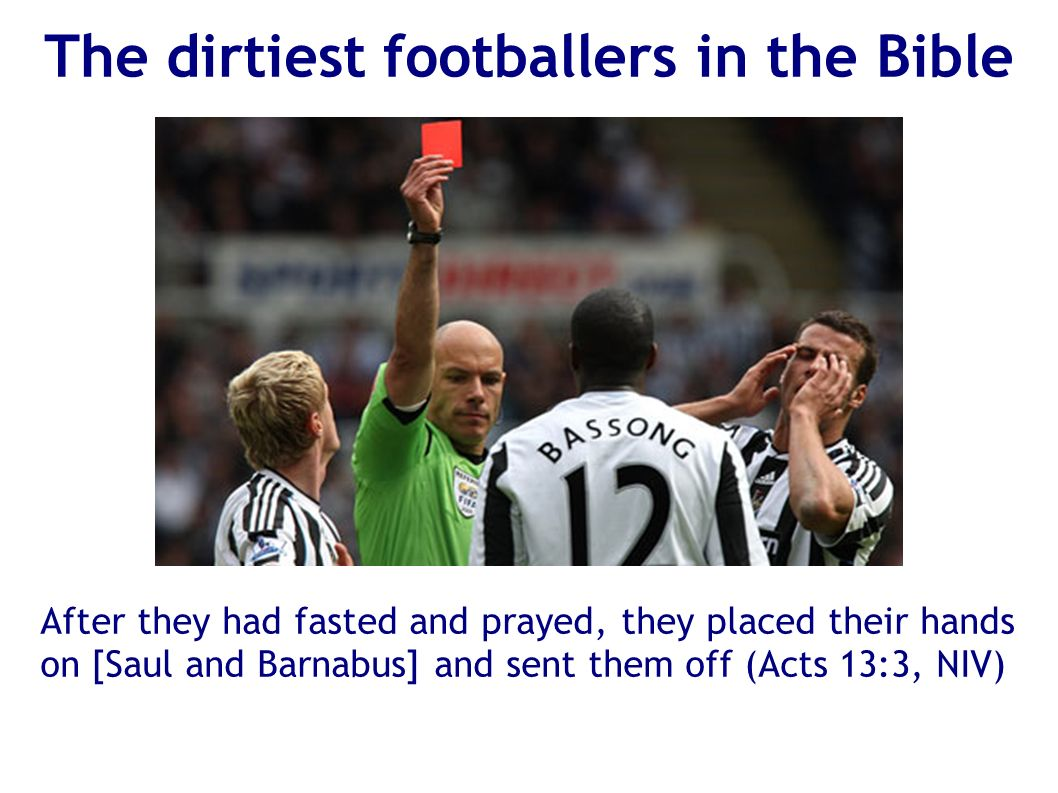 The dirtiest footballers in the Bible After they had fasted and prayed, they placed their hands on [Saul and Barnabus] and sent them off (Acts 13:3, NIV)