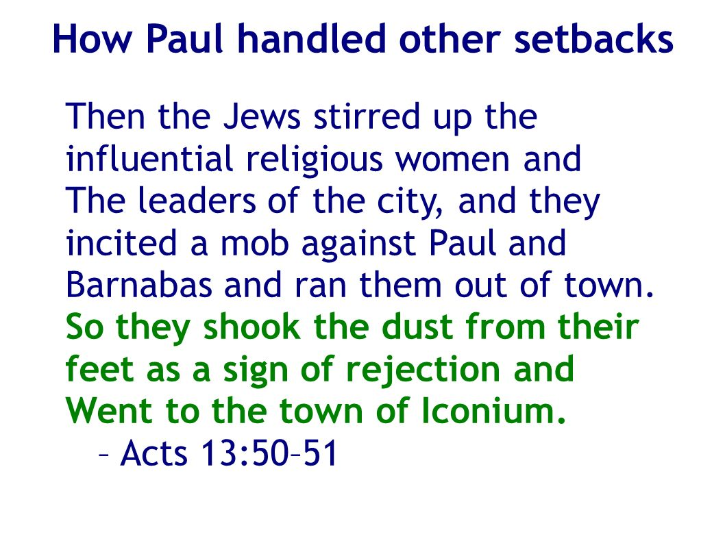 How Paul handled other setbacks Then the Jews stirred up the influential religious women and The leaders of the city, and they incited a mob against Paul and Barnabas and ran them out of town.