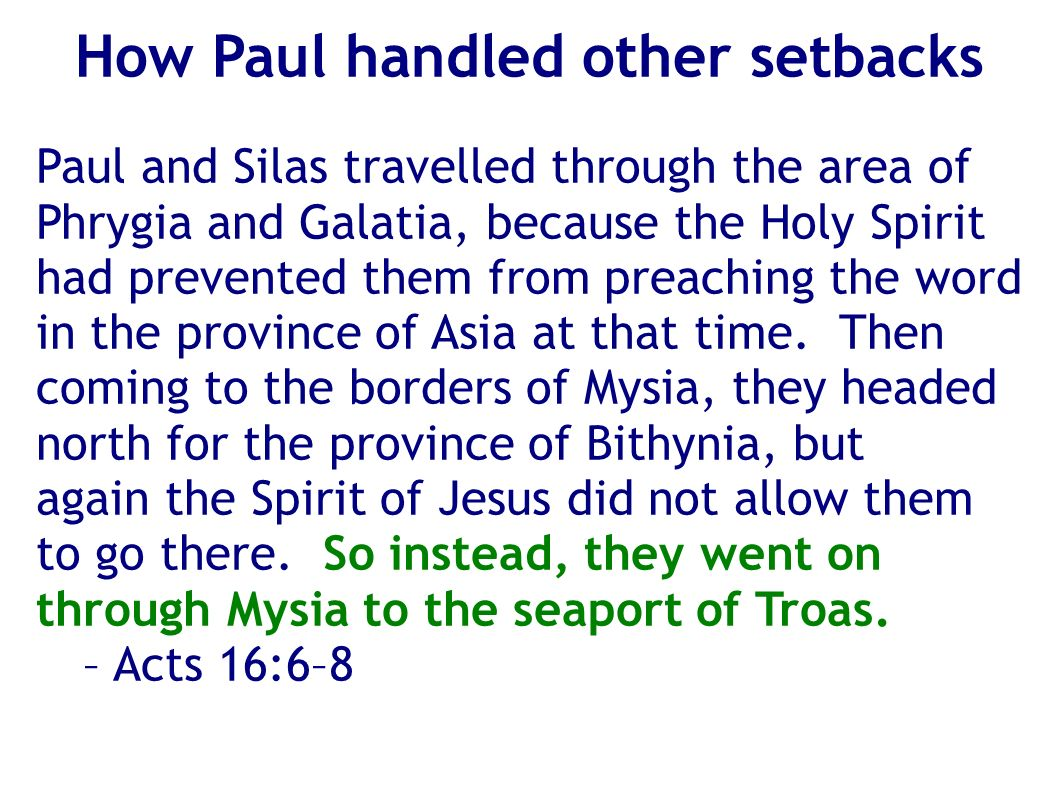 How Paul handled other setbacks Paul and Silas travelled through the area of Phrygia and Galatia, because the Holy Spirit had prevented them from preaching the word in the province of Asia at that time.