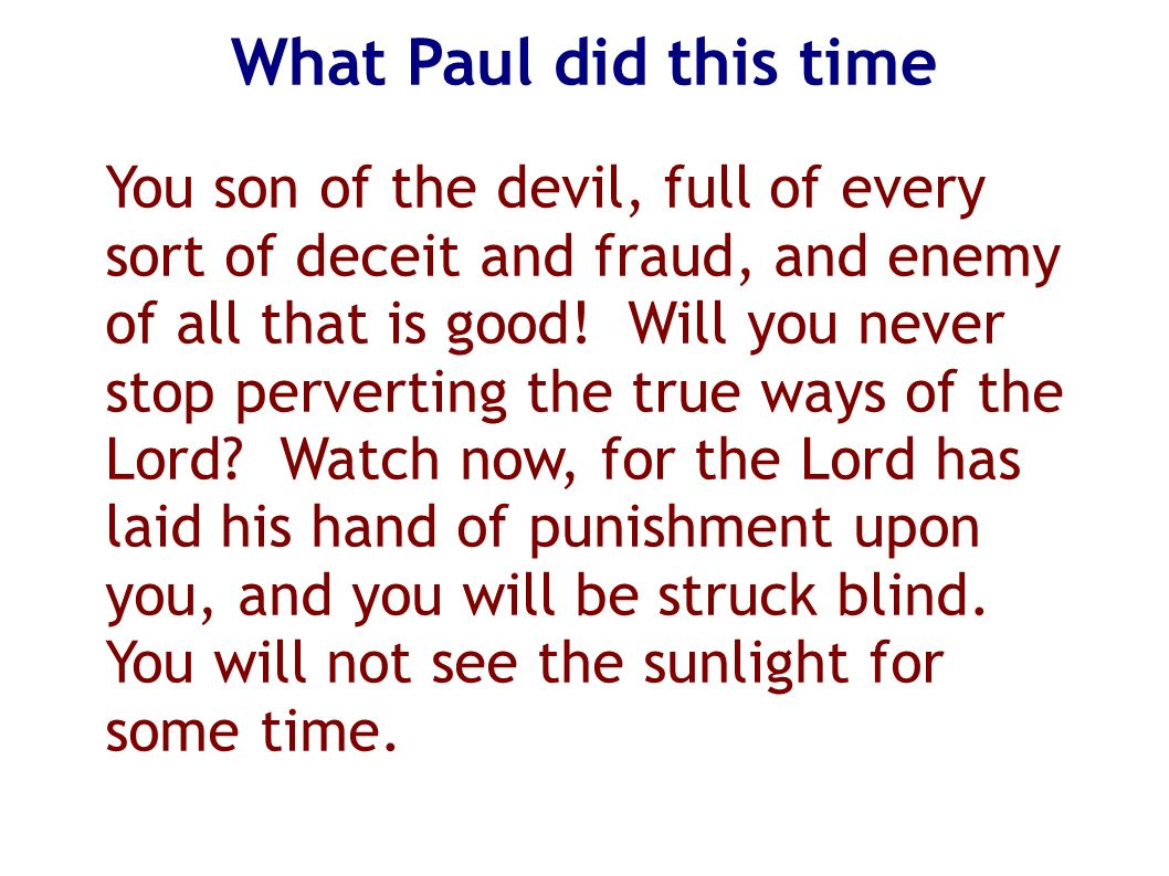 What Paul did this time You son of the devil, full of every sort of deceit and fraud, and enemy of all that is good! Will you never stop perverting th