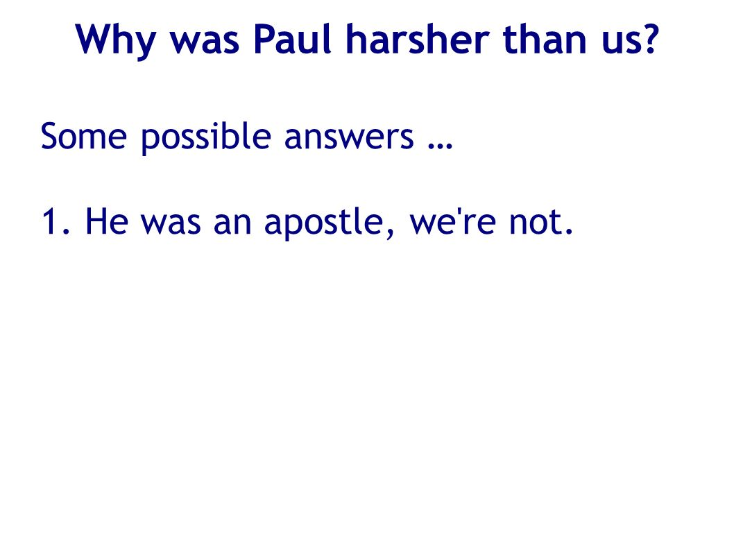 Why was Paul harsher than us? Some possible answers … 1. He was an apostle, we're not.