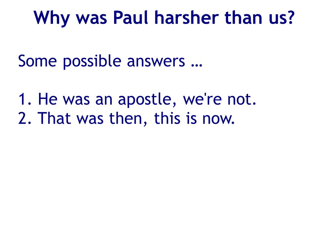 Why was Paul harsher than us? Some possible answers … 1. He was an apostle, we're not. 2. That was then, this is now.