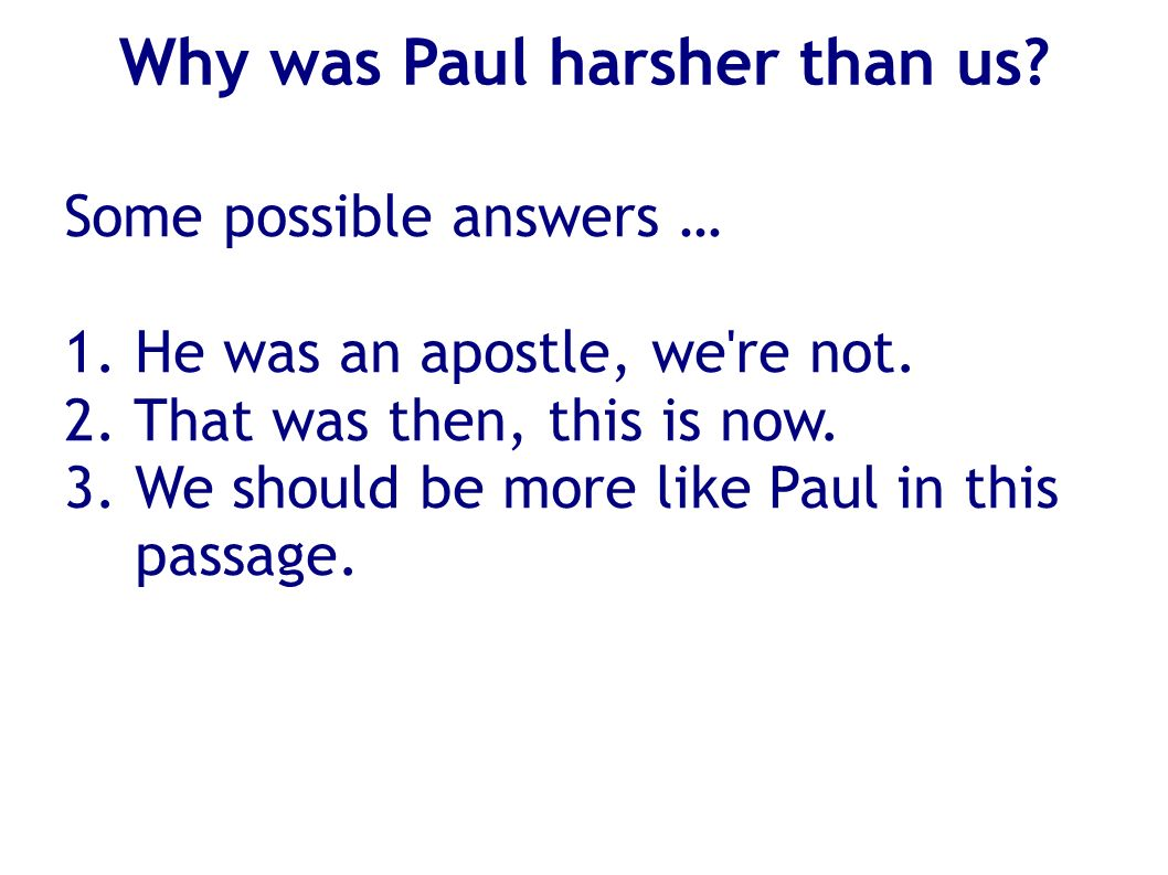 Why was Paul harsher than us? Some possible answers … 1. He was an apostle, we're not. 2. That was then, this is now. 3. We should be more like Paul i