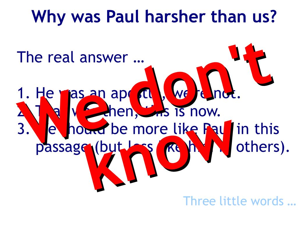 Why was Paul harsher than us? The real answer … 1. He was an apostle, we're not. 2. That was then, this is now. 3. We should be more like Paul in this