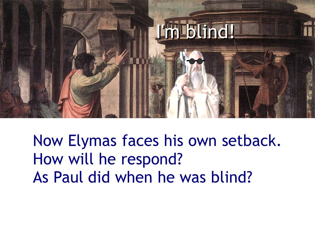 I'm blind! Now Elymas faces his own setback. How will he respond? As Paul did when he was blind?