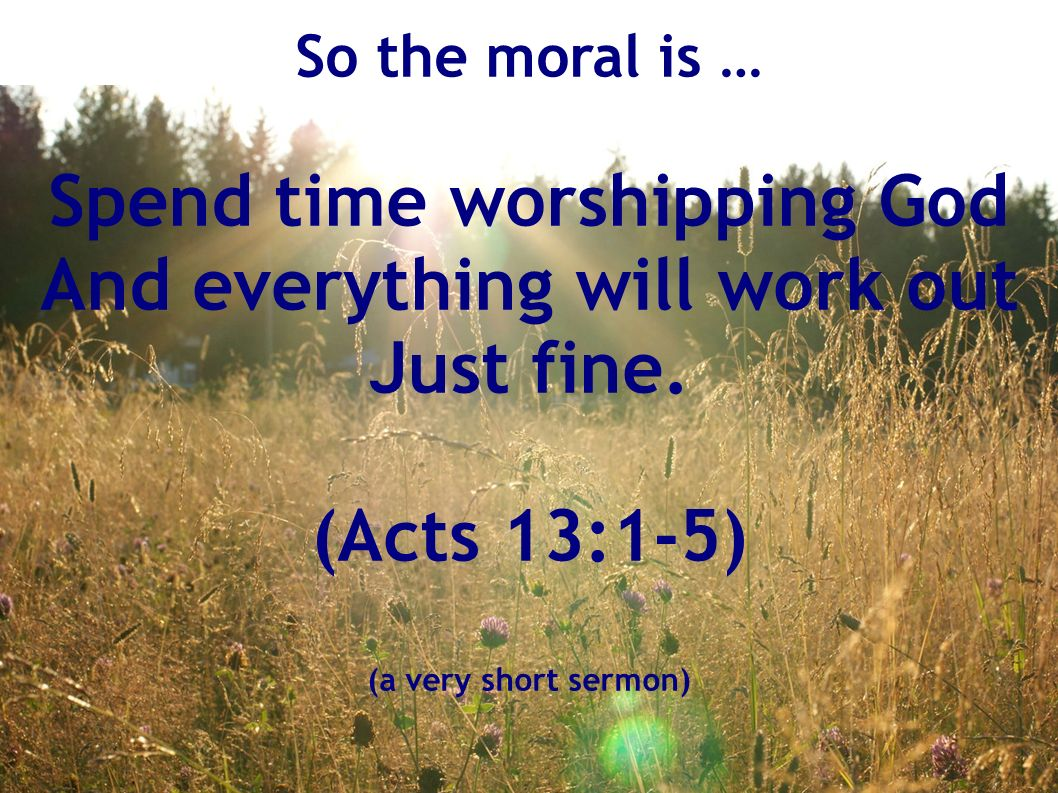 So the moral is … Spend time worshipping God And everything will work out Just fine.