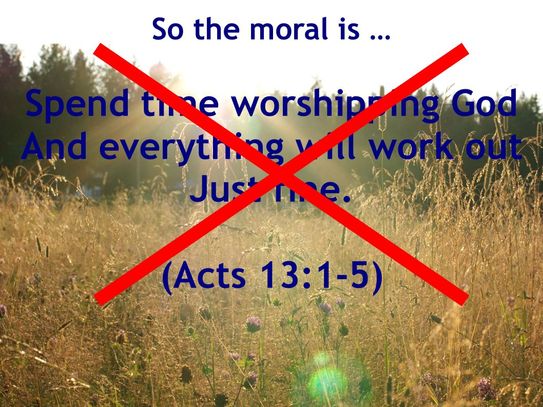 So the moral is … Spend time worshipping God And everything will work out Just fine. (Acts 13:1-5)
