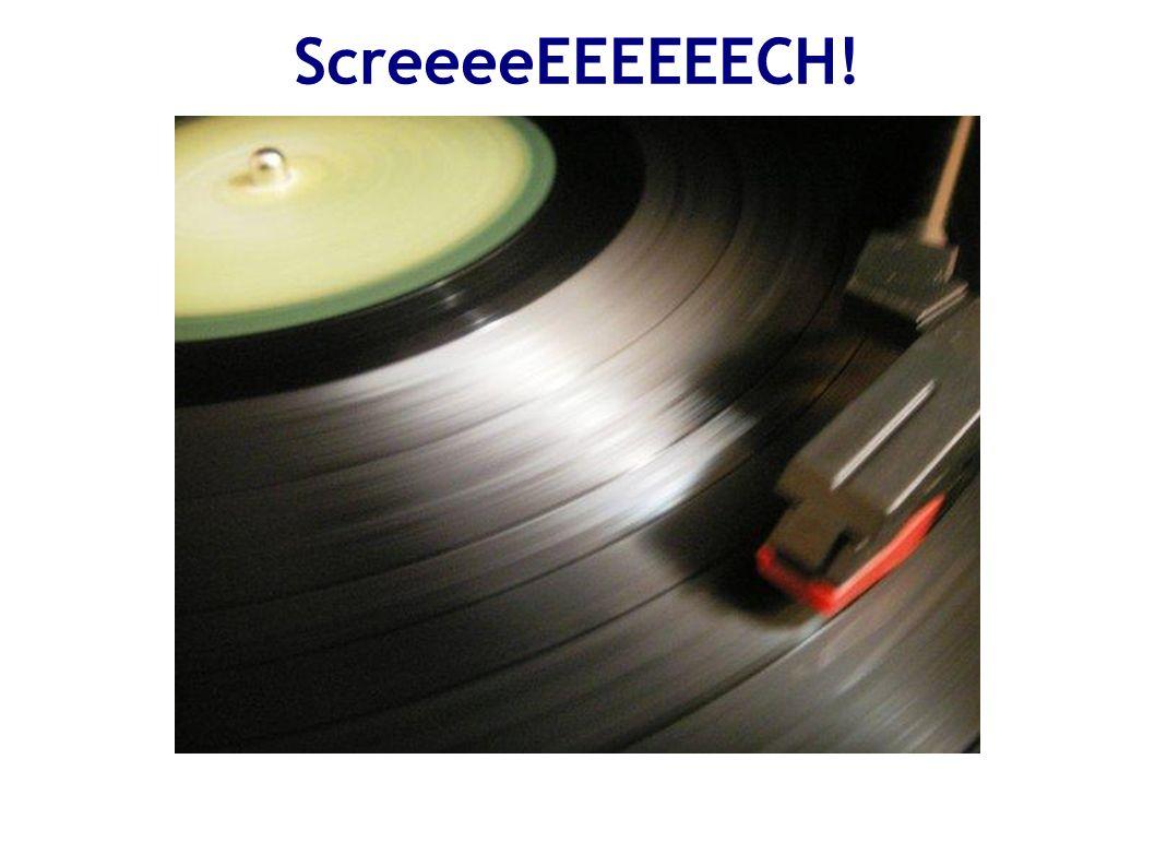 ScreeeeEEEEEECH!