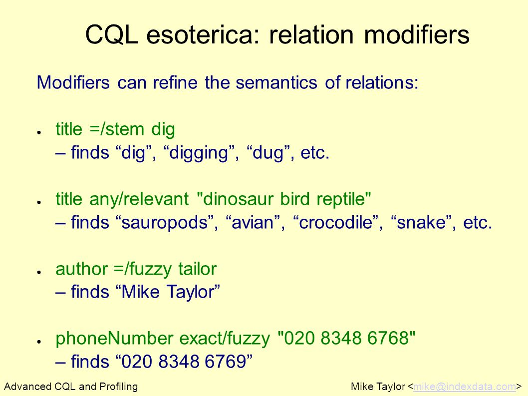 Mike Taylor CQL esoterica: relation modifiers Modifiers can refine the semantics of relations: title =/stem dig – finds dig, digging, dug, etc.