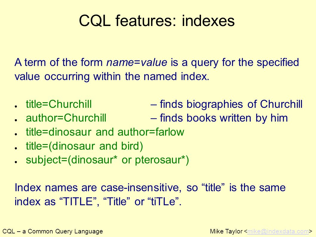 CQL – a Common Query LanguageMike Taylor mike@indexdata.com CQL features: indexes A term of the form name=value is a query for the specified value occ