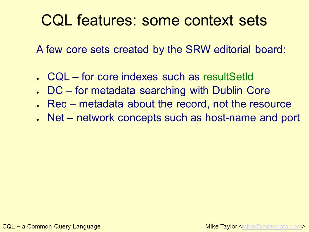 CQL – a Common Query LanguageMike Taylor mike@indexdata.com CQL features: some context sets A few core sets created by the SRW editorial board: CQL –