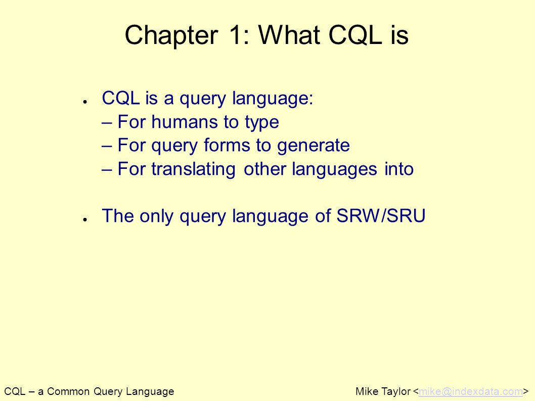 CQL – a Common Query LanguageMike Taylor mike@indexdata.com Chapter 1: What CQL is CQL is a query language: – For humans to type – For query forms to