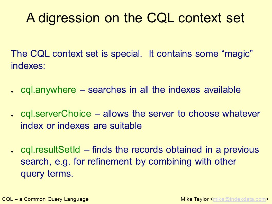 CQL – a Common Query LanguageMike Taylor mike@indexdata.com A digression on the CQL context set The CQL context set is special. It contains some magic