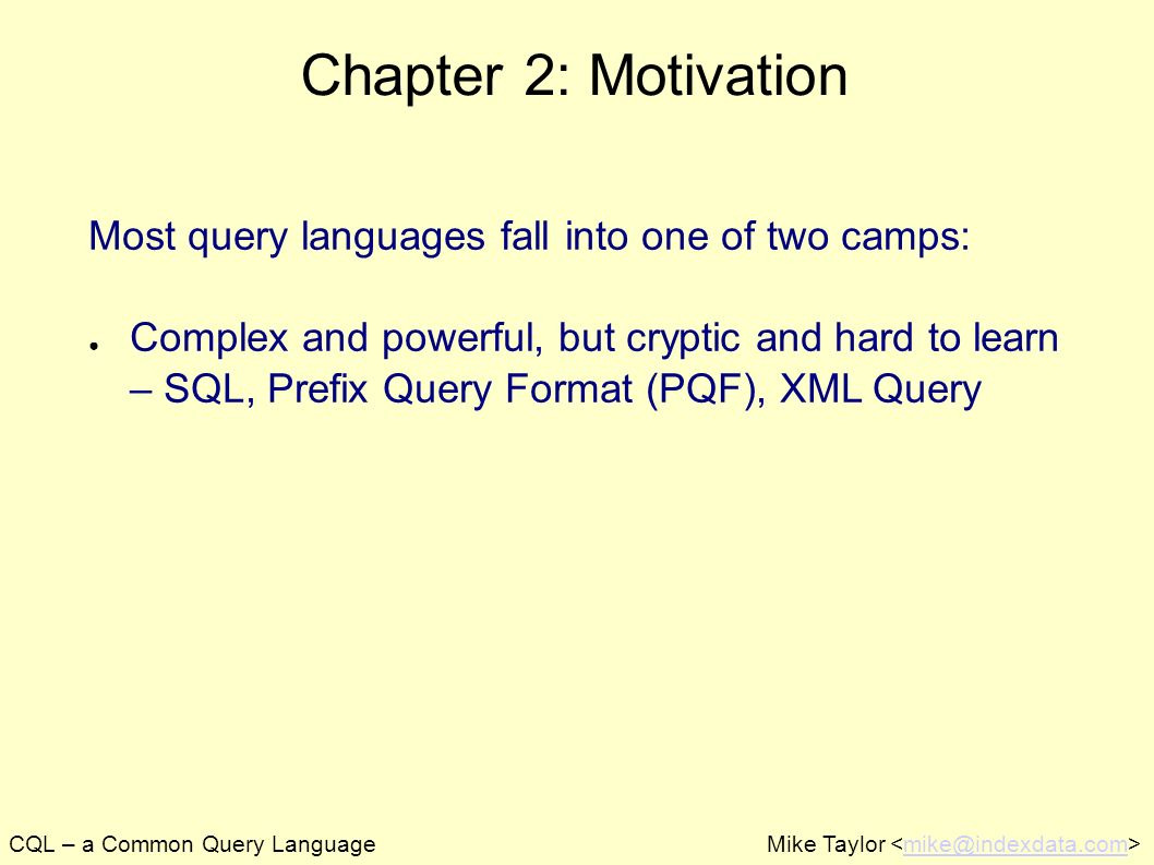 CQL – a Common Query LanguageMike Taylor mike@indexdata.com Chapter 2: Motivation Most query languages fall into one of two camps: Complex and powerfu