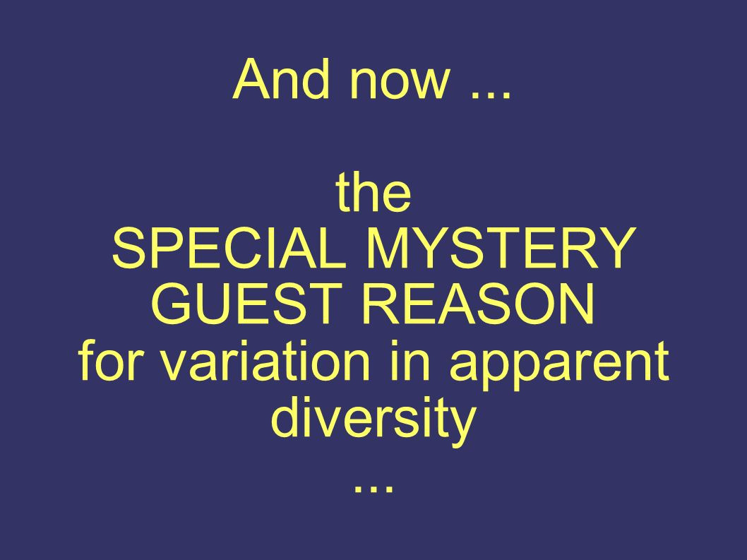 And now... the SPECIAL MYSTERY GUEST REASON for variation in apparent diversity...